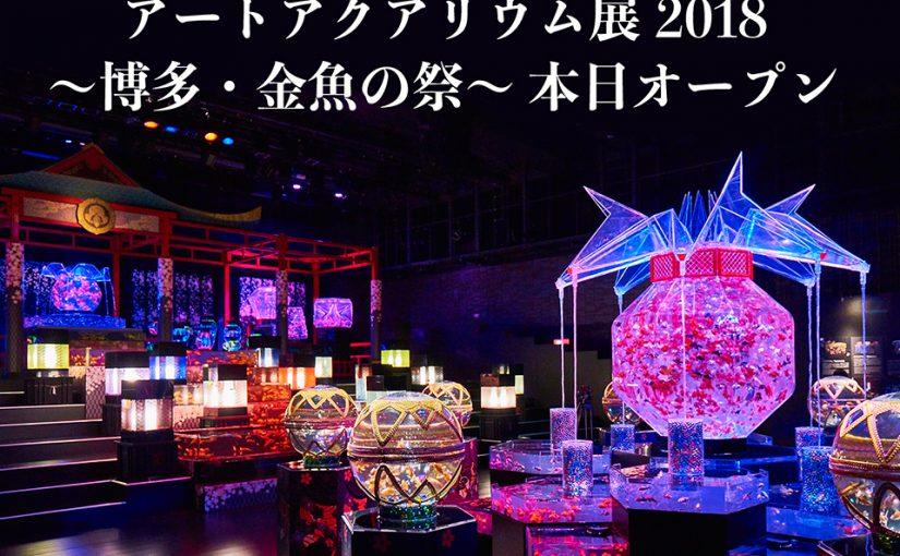 本日オープン!!福岡・博多開催、『アートアクアリウム展 2018 〜博多・金魚の祭〜 ナイトアクアリウム』