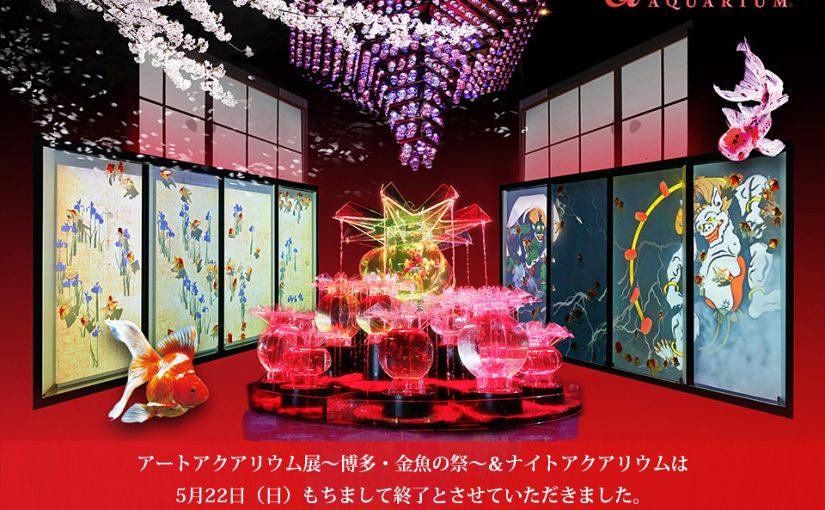 『アートアクアリウム展 〜博多・金魚の祭〜 &ナイトアクアリウム』5月22日(日)をもちまして会期終了いたしました!