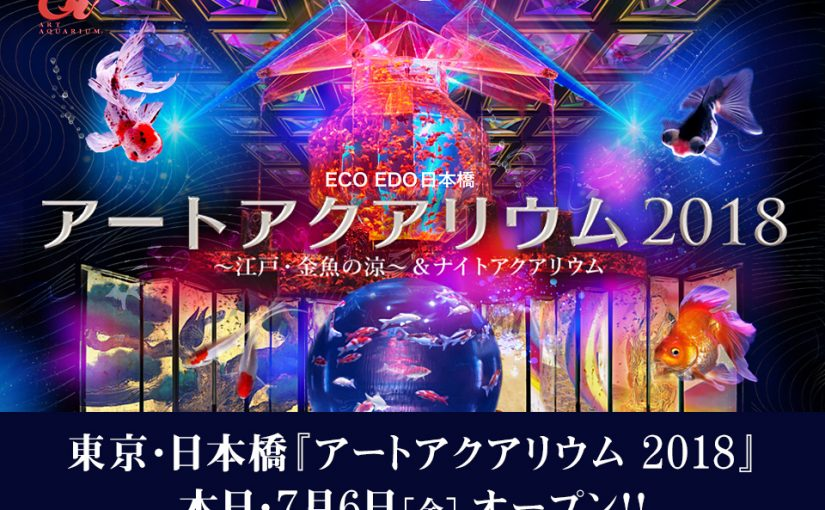 本日オープン!!東京・日本橋開催『アートアクアリウム 2018 ~江戸・金魚の涼~ &ナイトアクアリウム』