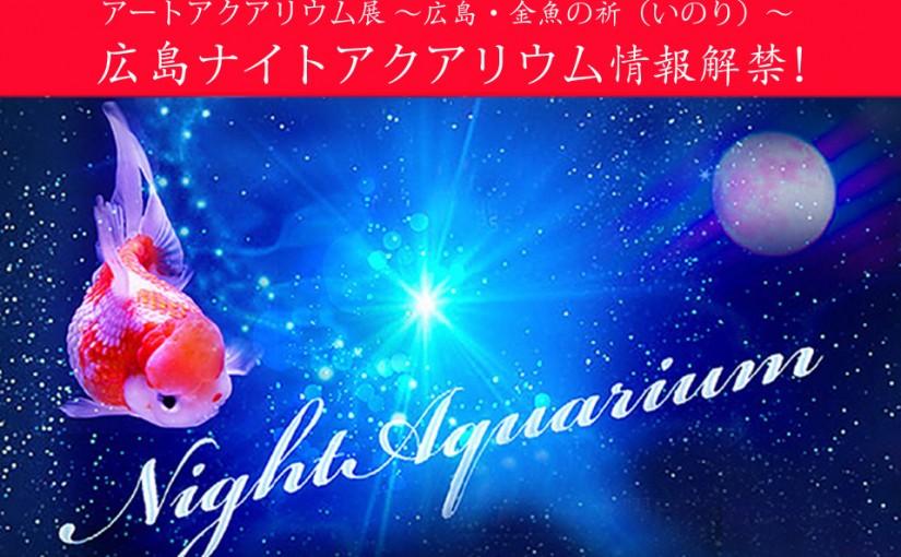 『アートアクアリウム展 ~広島・金魚の祈〜』開催まで、あと6日!ナイトアクアリウム情報解禁!!