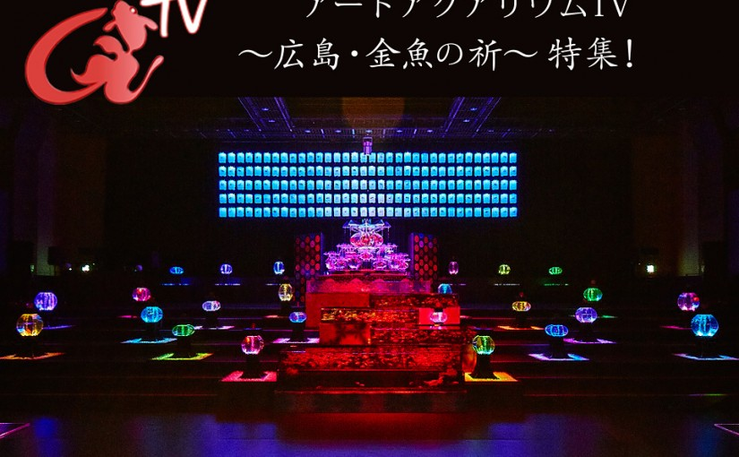 アートアクアリウムTV ~広島・金魚の祈(いのり)~「広島開催 見どころ特集」配信!