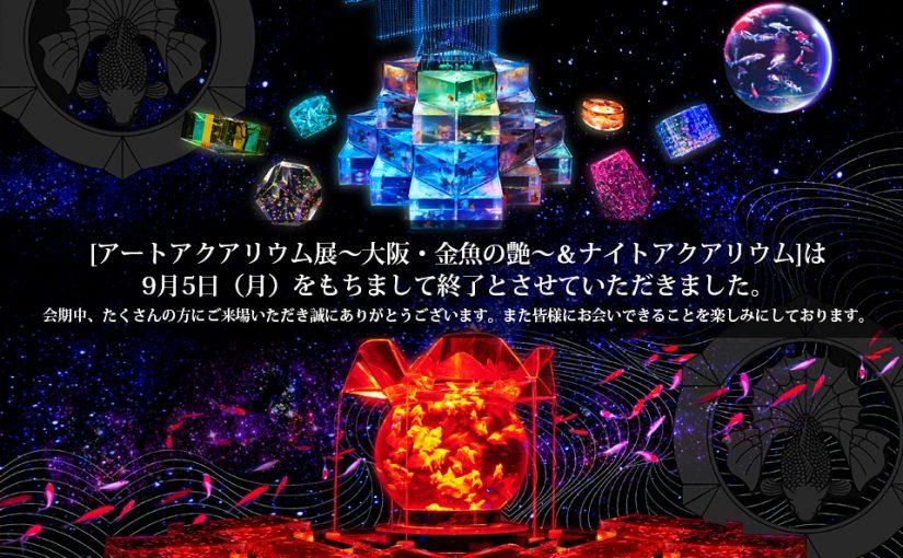 『アートアクアリウム展〜大阪・金魚の艶〜&ナイトアクアリウム』は、9月5日(月)をもちまして会期終了いたしました!