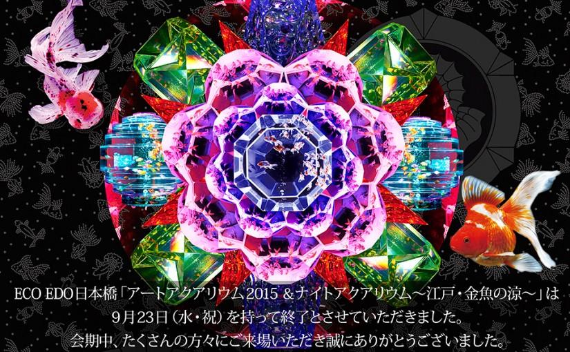 『アートアクアリウム2015 &ナイトアクアリウム ~江戸・金魚の涼~』9月23日(水・祝)をもちまして会期終了いたしました!