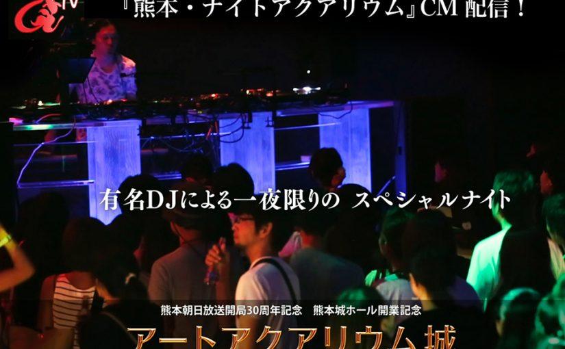 アートアクアリウムTV「熊本開催 ナイトアクアリウム篇」配信! 週末は、日本のトップDJをはじめ、九州で活躍するDJが熊本の夜を彩る!