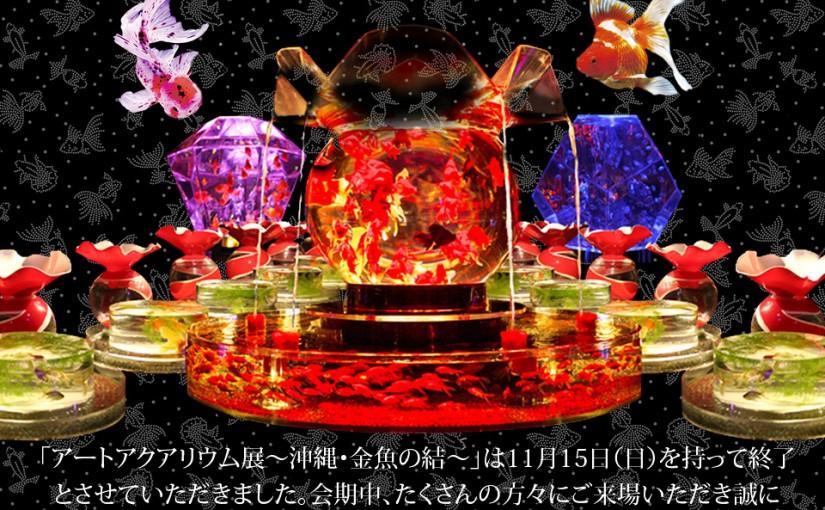 『アートアクアリウム展 ~沖縄・金魚の結~』11月15日(日)をもちまして会期終了いたしました!